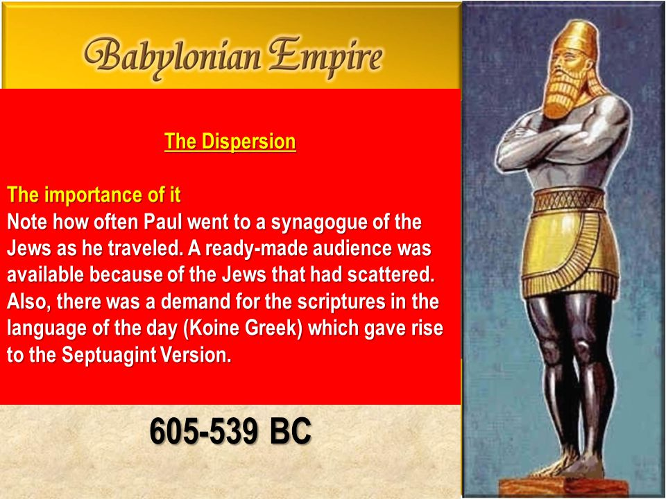 605-539 BC The Dispersion The importance of it Note how often Paul went to a synagogue of the Jews as he traveled.