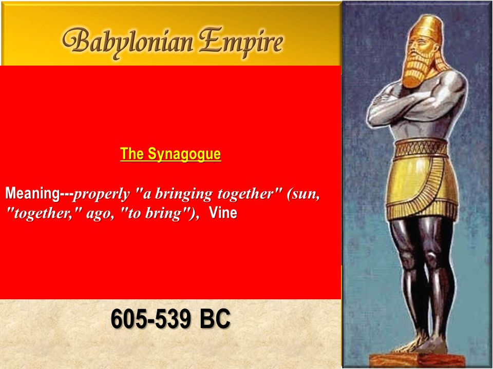 605-539 BC The Synagogue Meaning--- properly a bringing together (sun, together, ago, to bring ), Vine