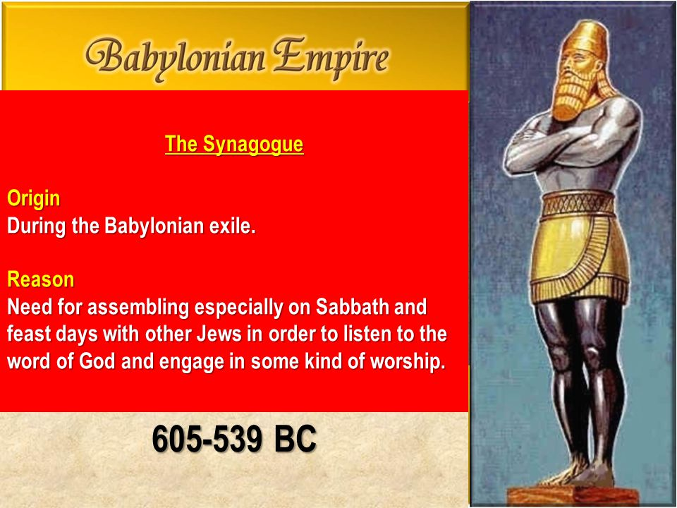 605-539 BC The Synagogue Origin During the Babylonian exile. Reason Need for assembling especially on Sabbath and feast days with other Jews in order