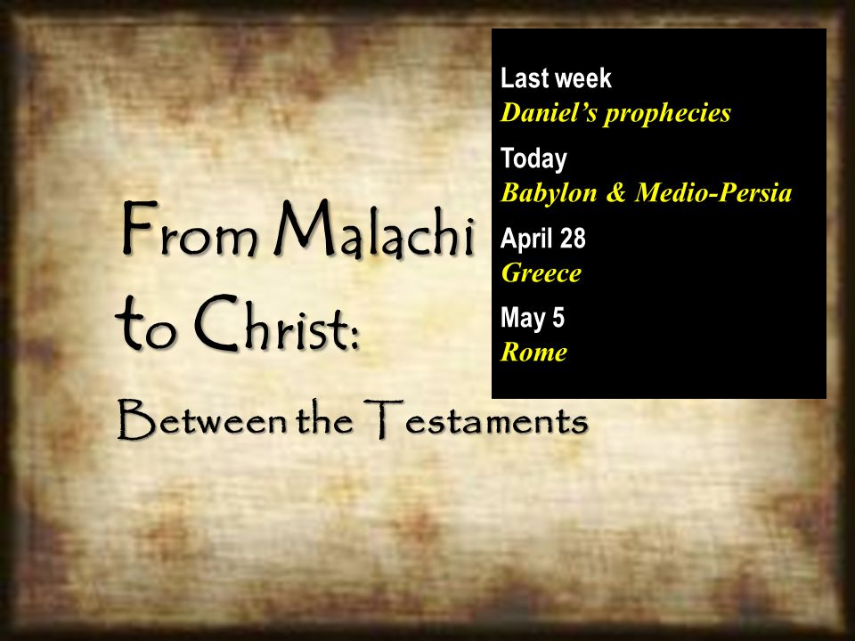 F rom M alachi t o C hrist: Between the Testaments Last week Daniel's prophecies Today Babylon & Medio-Persia April 28 Greece May 5 Rome