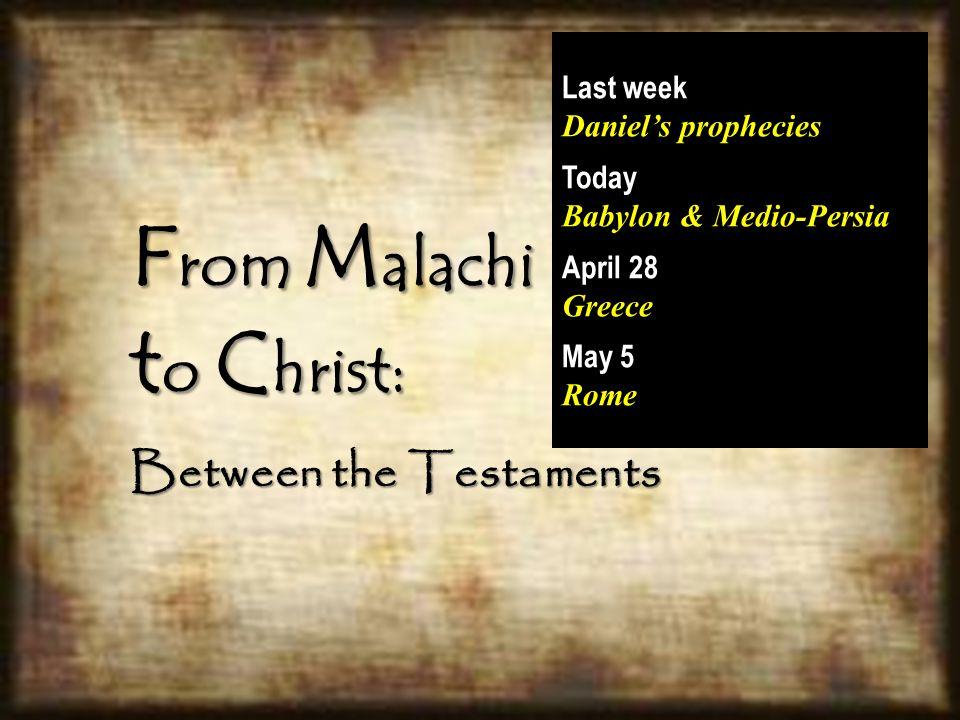 F rom M alachi t o C hrist: Between the Testaments Last week Daniel's prophecies Today Babylon & Medio-Persia April 28 Greece May 5 Rome