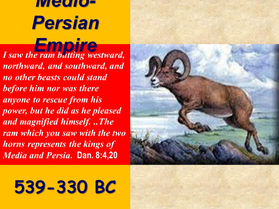 I saw the ram butting westward, northward, and southward, and no other beasts could stand before him nor was there anyone to rescue from his power, but he did as he pleased and magnified himself...The ram which you saw with the two horns represents the kings of Media and Persia.