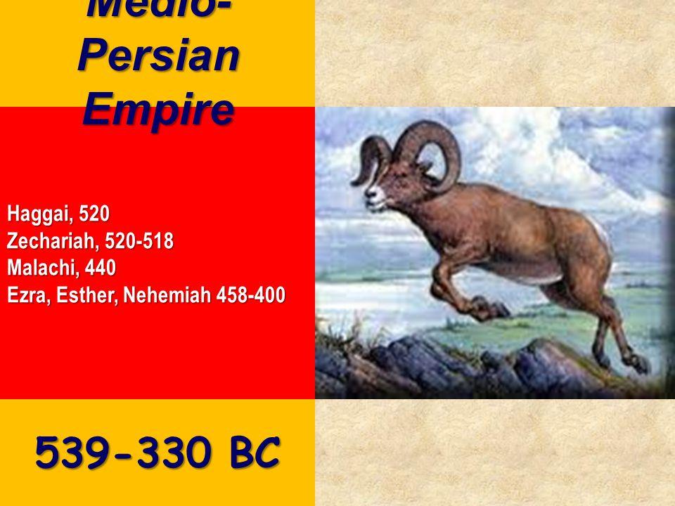 Haggai, 520 Zechariah, 520-518 Malachi, 440 Ezra, Esther, Nehemiah 458-400 Medio- Persian Empire 539-330 BC