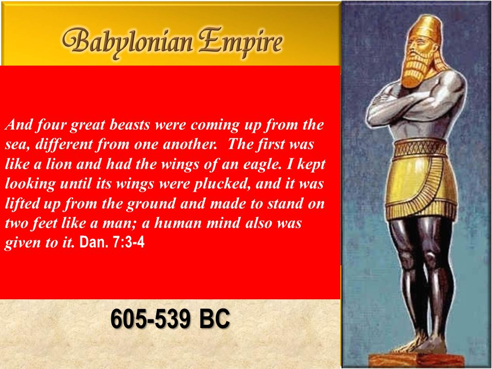 605-539 BC And four great beasts were coming up from the sea, different from one another. The first was like a lion and had the wings of an eagle. I k