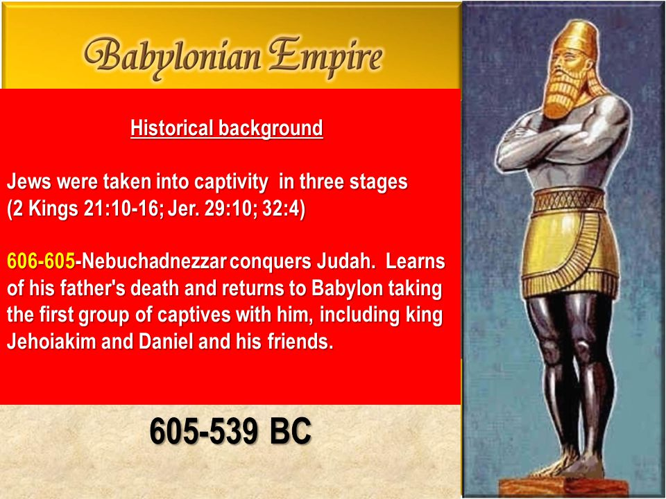 605-539 BC Historical background Jews were taken into captivity in three stages (2 Kings 21:10-16; Jer. 29:10; 32:4) 606-605-Nebuchadnezzar conquers J
