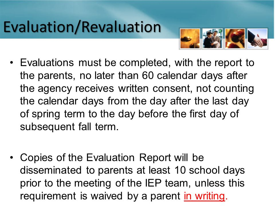 Evaluation/Revaluation Evaluations must be completed, with the report to the parents, no later than 60 calendar days after the agency receives written consent, not counting the calendar days from the day after the last day of spring term to the day before the first day of subsequent fall term.