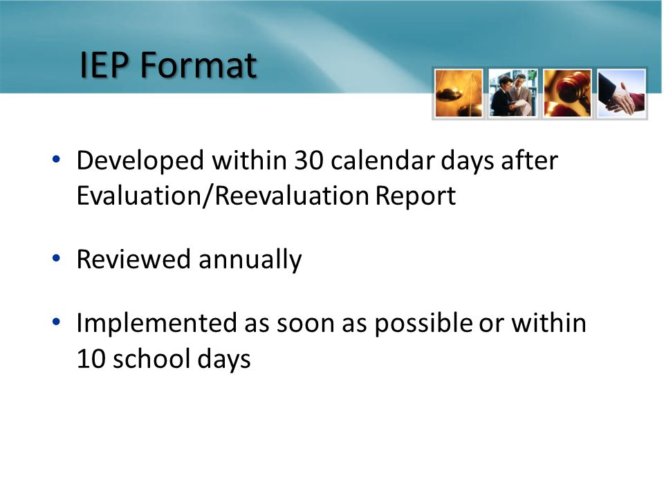 IEP Format Developed within 30 calendar days after Evaluation/Reevaluation Report Reviewed annually Implemented as soon as possible or within 10 school days