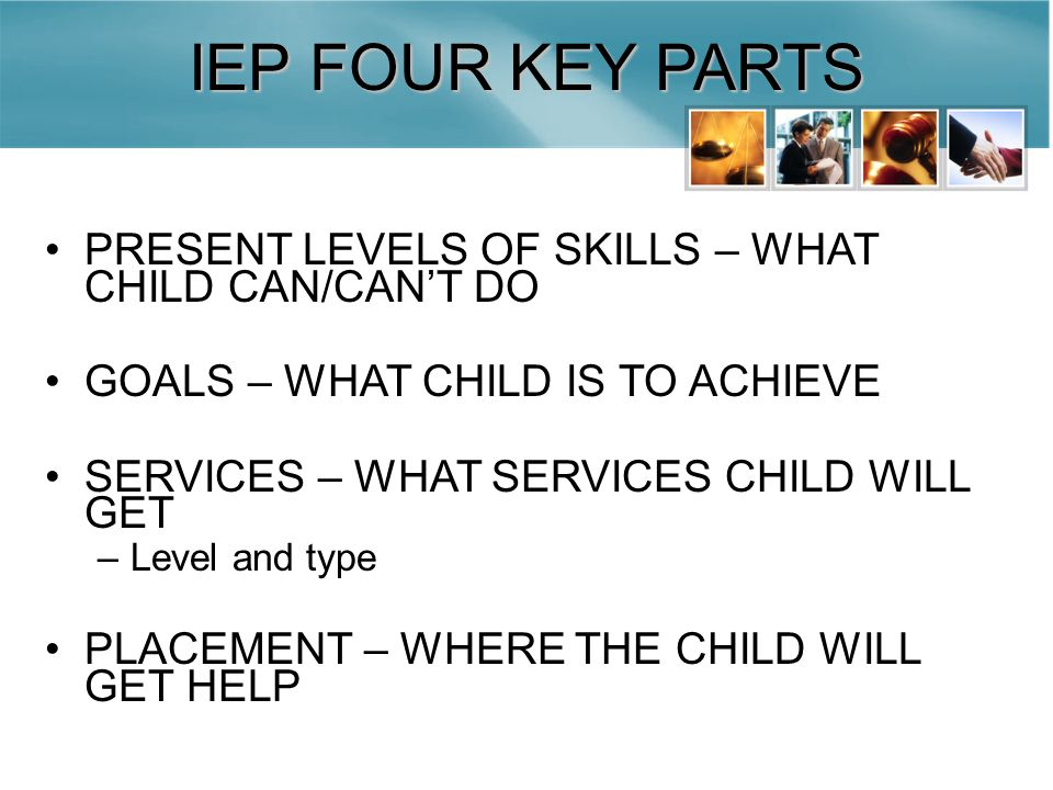 IEP FOUR KEY PARTS PRESENT LEVELS OF SKILLS – WHAT CHILD CAN/CAN'T DO GOALS – WHAT CHILD IS TO ACHIEVE SERVICES – WHAT SERVICES CHILD WILL GET –Level and type PLACEMENT – WHERE THE CHILD WILL GET HELP