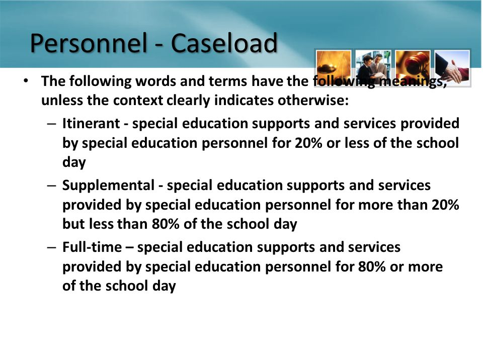 Personnel - Caseload The following words and terms have the following meanings, unless the context clearly indicates otherwise: – Itinerant - special education supports and services provided by special education personnel for 20% or less of the school day – Supplemental - special education supports and services provided by special education personnel for more than 20% but less than 80% of the school day – Full-time – special education supports and services provided by special education personnel for 80% or more of the school day