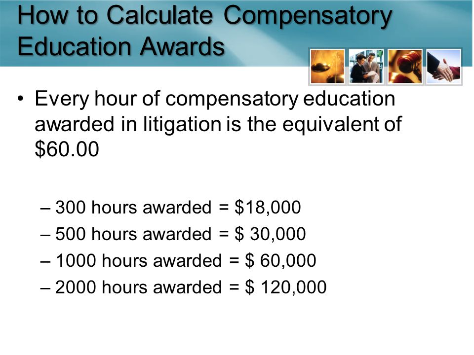 How to Calculate Compensatory Education Awards Every hour of compensatory education awarded in litigation is the equivalent of $60.00 –300 hours awarded = $18,000 –500 hours awarded = $ 30,000 –1000 hours awarded = $ 60,000 –2000 hours awarded = $ 120,000