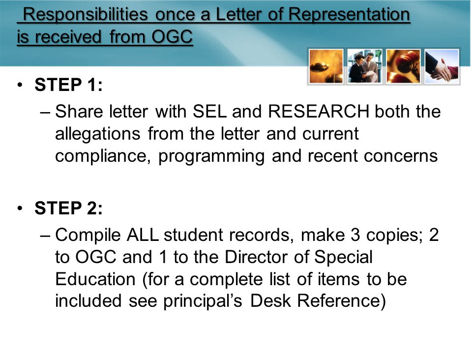 Responsibilities once a Letter of Representation is received from OGC Responsibilities once a Letter of Representation is received from OGC STEP 1: –Share letter with SEL and RESEARCH both the allegations from the letter and current compliance, programming and recent concerns STEP 2: –Compile ALL student records, make 3 copies; 2 to OGC and 1 to the Director of Special Education (for a complete list of items to be included see principal's Desk Reference)