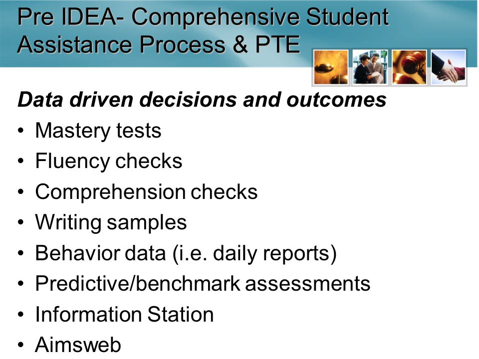 Pre IDEA- Comprehensive Student Assistance Process & PTE Data driven decisions and outcomes Mastery tests Fluency checks Comprehension checks Writing samples Behavior data (i.e.