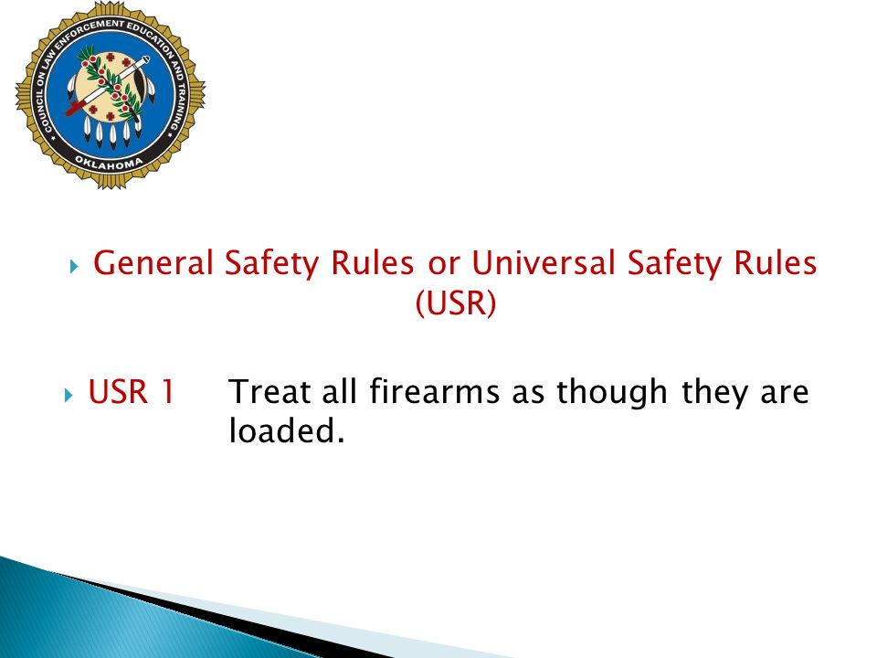  General Safety Rules or Universal Safety Rules (USR)  USR 1 Treat all firearms as though they are loaded.