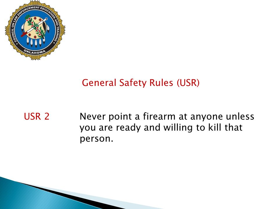 General Safety Rules (USR) USR 2Never point a firearm at anyone unless you are ready and willing to kill that person.