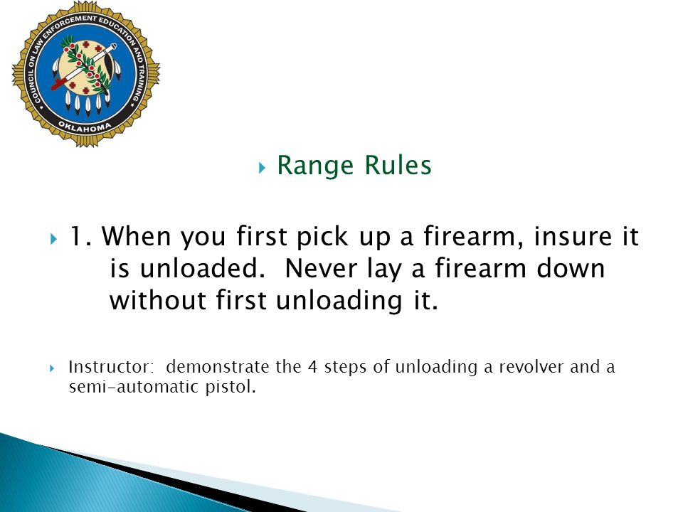  Range Rules  1. When you first pick up a firearm, insure it is unloaded. Never lay a firearm down without first unloading it.  Instructor: demonst