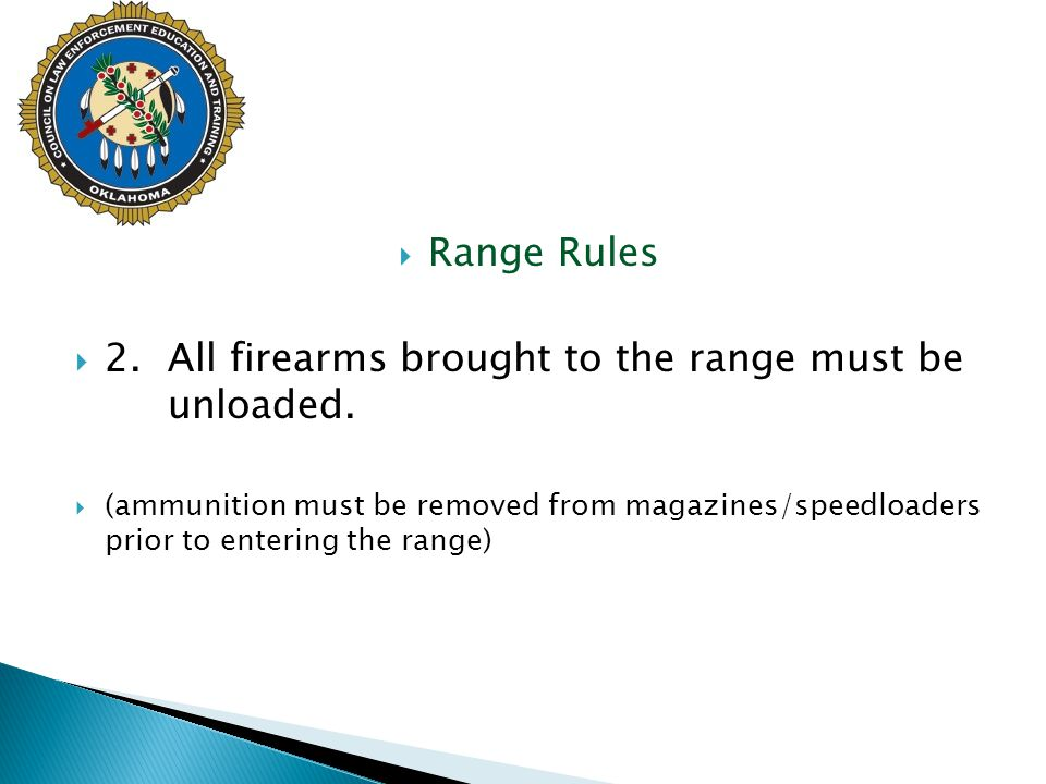  Range Rules  2.All firearms brought to the range must be unloaded.  (ammunition must be removed from magazines/speedloaders prior to entering the