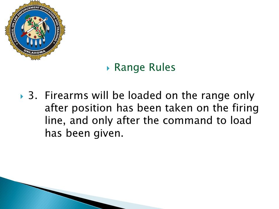  Range Rules  3.Firearms will be loaded on the range only after position has been taken on the firing line, and only after the command to load has b