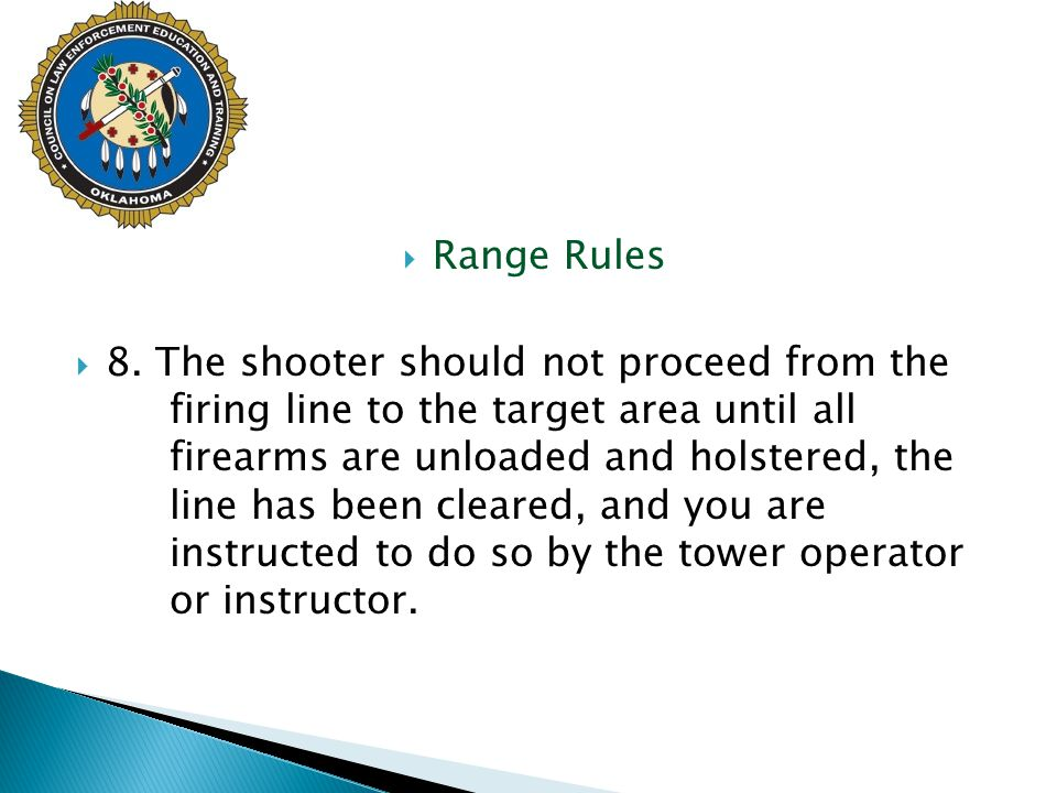  Range Rules  8. The shooter should not proceed from the firing line to the target area until all firearms are unloaded and holstered, the line has