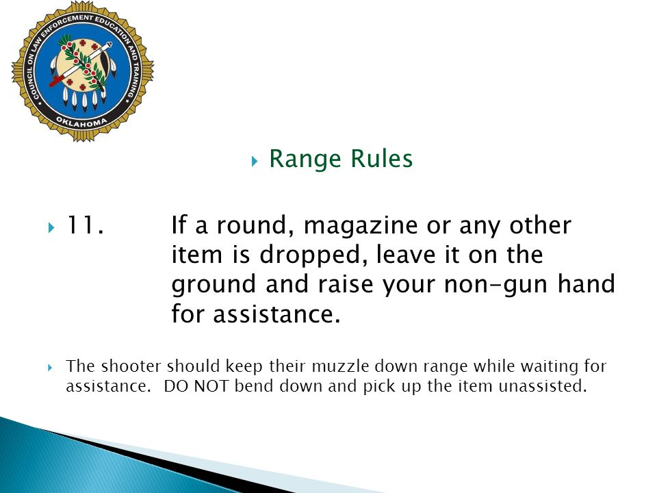  Range Rules  11.If a round, magazine or any other item is dropped, leave it on the ground and raise your non-gun hand for assistance.  The shooter