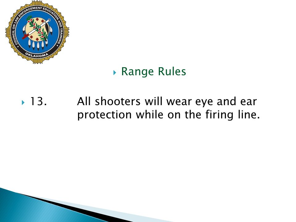 Range Rules  13.All shooters will wear eye and ear protection while on the firing line.