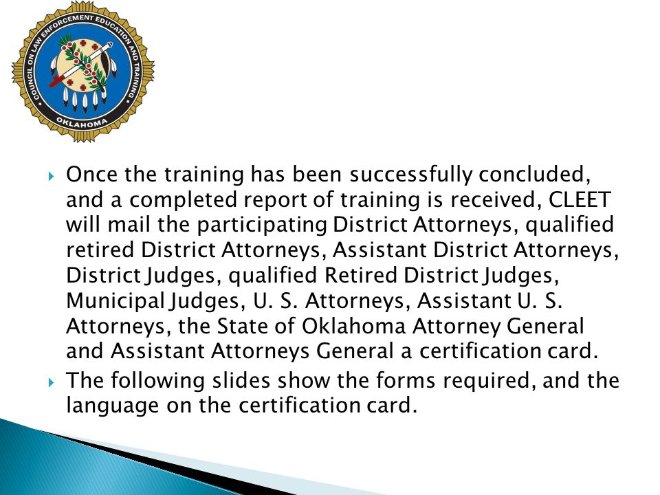  There is a form available on the CLEET website pertaining to the qualification of the participating District Attorneys, qualified retired District Attorneys, Assistant District Attorneys, District Judges, qualified Retired District Judges, Municipal Judges, U.