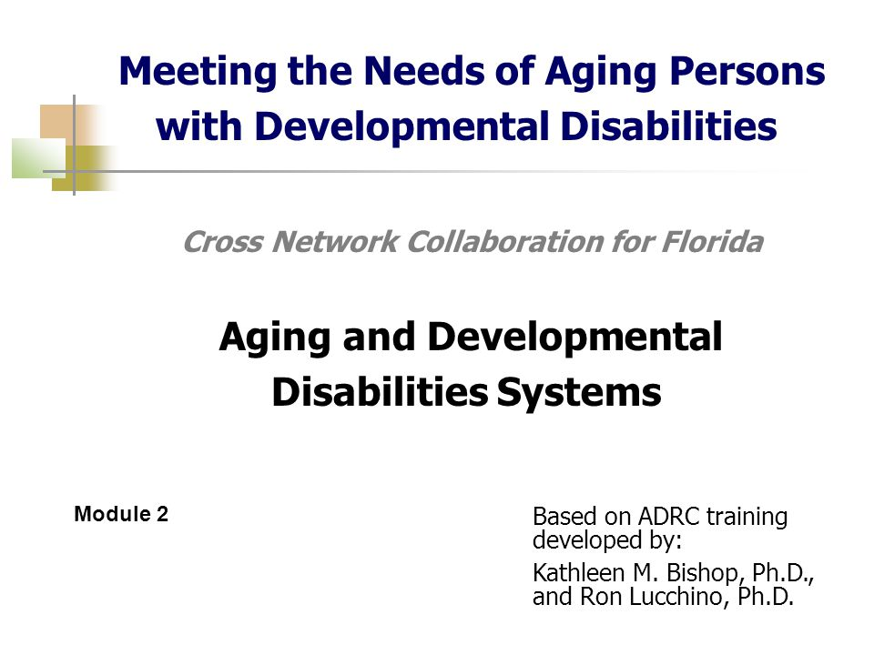Meeting the Needs of Aging Persons with Developmental Disabilities Cross Network Collaboration for Florida Aging and Developmental Disabilities Systems Module 2 Based on ADRC training developed by: Kathleen M.
