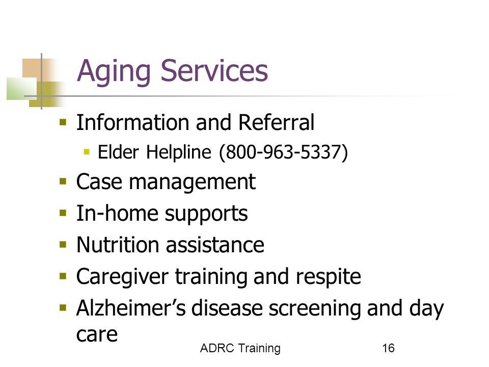 ADRC Training 16 Aging Services  Information and Referral  Elder Helpline (800-963-5337)  Case management  In-home supports  Nutrition assistance  Caregiver training and respite  Alzheimer's disease screening and day care