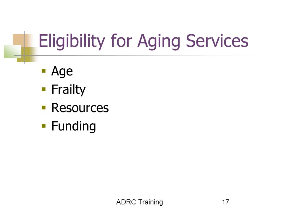 ADRC Training 17 Eligibility for Aging Services  Age  Frailty  Resources  Funding