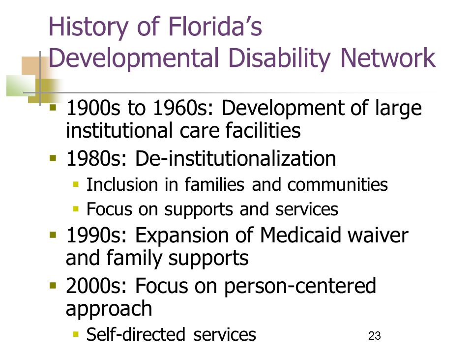 23 History of Florida's Developmental Disability Network  1900s to 1960s: Development of large institutional care facilities  1980s: De-institutionalization  Inclusion in families and communities  Focus on supports and services  1990s: Expansion of Medicaid waiver and family supports  2000s: Focus on person-centered approach  Self-directed services