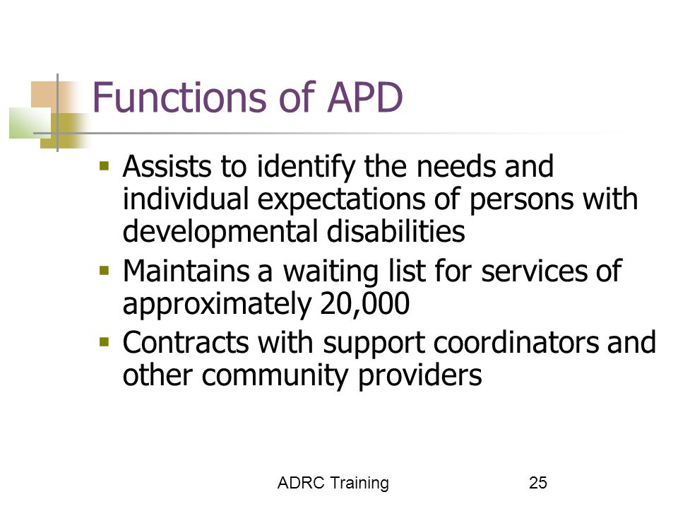 ADRC Training 25 Functions of APD  Assists to identify the needs and individual expectations of persons with developmental disabilities  Maintains a waiting list for services of approximately 20,000  Contracts with support coordinators and other community providers