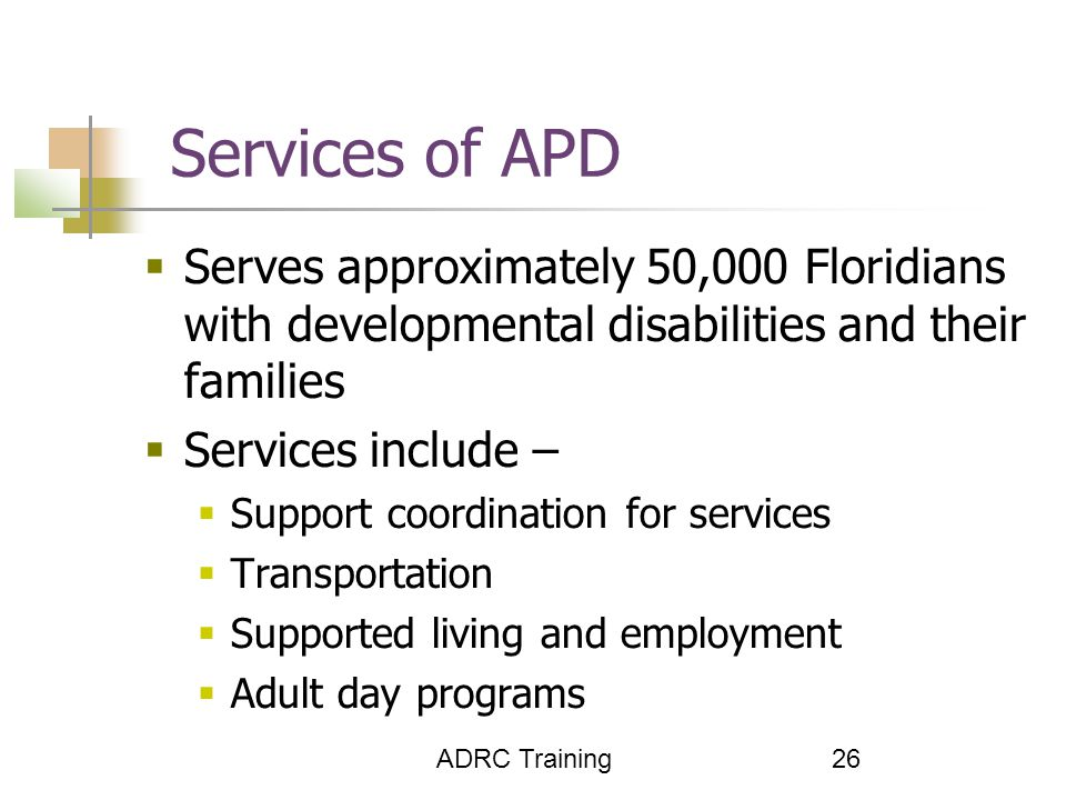 ADRC Training 26 Services of APD  Serves approximately 50,000 Floridians with developmental disabilities and their families  Services include –  Support coordination for services  Transportation  Supported living and employment  Adult day programs