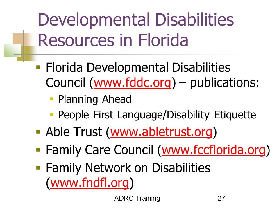 ADRC Training 27 Developmental Disabilities Resources in Florida  Florida Developmental Disabilities Council (www.fddc.org) – publications:www.fddc.org  Planning Ahead  People First Language/Disability Etiquette  Able Trust (www.abletrust.org)www.abletrust.org  Family Care Council (www.fccflorida.org)www.fccflorida.org  Family Network on Disabilities (www.fndfl.org)www.fndfl.org
