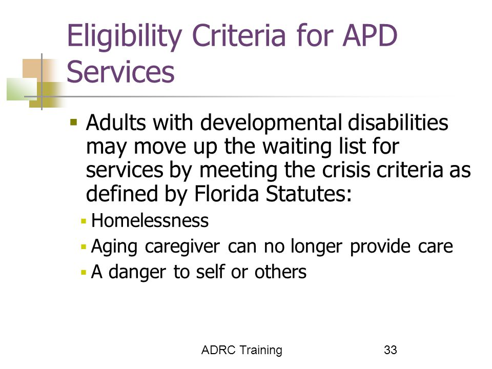 ADRC Training 33 Eligibility Criteria for APD Services  Adults with developmental disabilities may move up the waiting list for services by meeting the crisis criteria as defined by Florida Statutes:  Homelessness  Aging caregiver can no longer provide care  A danger to self or others