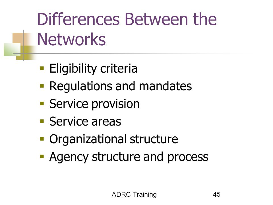 ADRC Training 45 Differences Between the Networks  Eligibility criteria  Regulations and mandates  Service provision  Service areas  Organizational structure  Agency structure and process