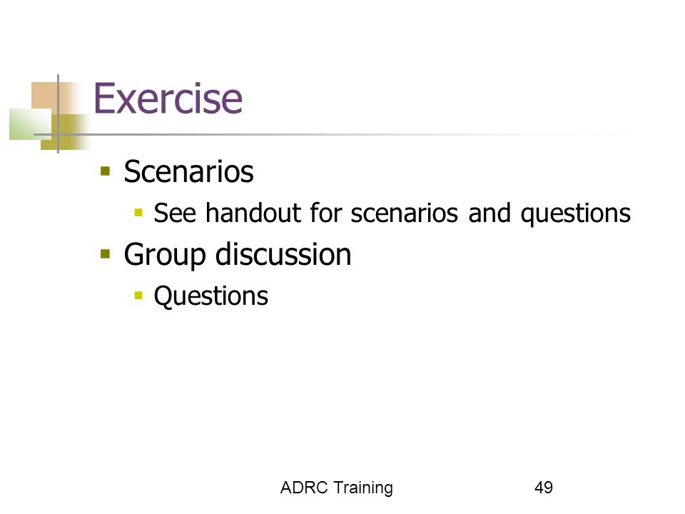 ADRC Training 49 Exercise  Scenarios  See handout for scenarios and questions  Group discussion  Questions