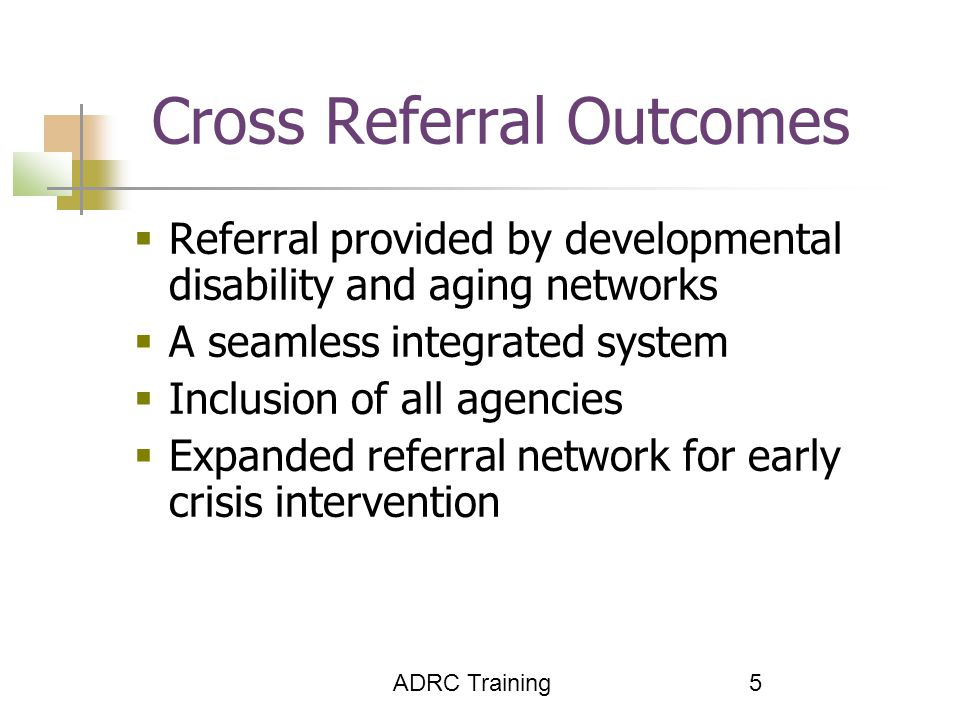 ADRC Training 5 Cross Referral Outcomes  Referral provided by developmental disability and aging networks  A seamless integrated system  Inclusion of all agencies  Expanded referral network for early crisis intervention