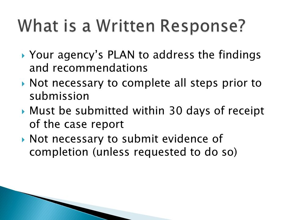  Your agency's PLAN to address the findings and recommendations  Not necessary to complete all steps prior to submission  Must be submitted within 30 days of receipt of the case report  Not necessary to submit evidence of completion (unless requested to do so)