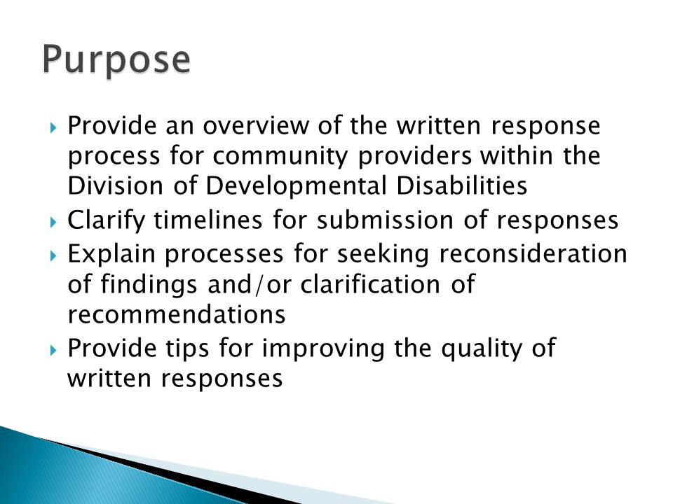 Provide an overview of the written response process for community providers within the Division of Developmental Disabilities  Clarify timelines for submission of responses  Explain processes for seeking reconsideration of findings and/or clarification of recommendations  Provide tips for improving the quality of written responses