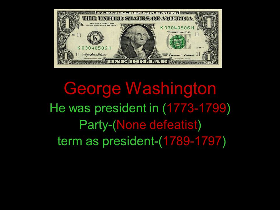 George Washington He was president in (1773-1799) Party-(None defeatist) term as president-(1789-1797)