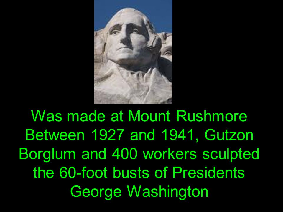 Was made at Mount Rushmore Between 1927 and 1941, Gutzon Borglum and 400 workers sculpted the 60-foot busts of Presidents George Washington
