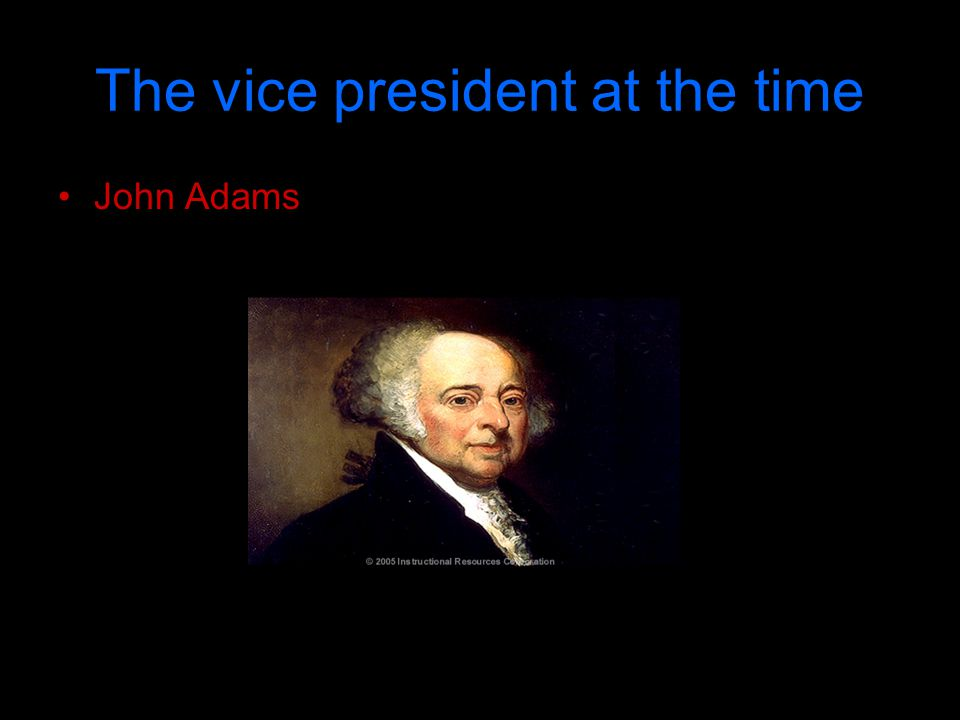 The vice president at the time John Adams