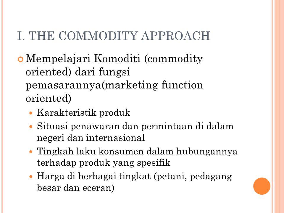 I. THE COMMODITY APPROACH Mempelajari Komoditi (commodity oriented) dari fungsi pemasarannya(marketing function oriented) Karakteristik produk Situasi