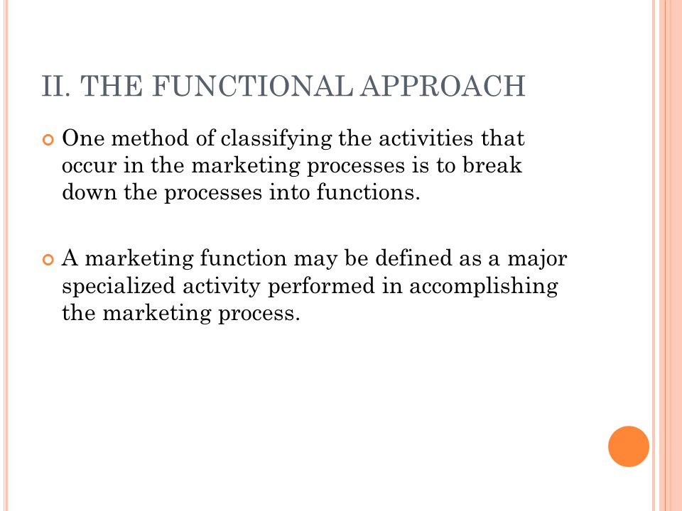 II. THE FUNCTIONAL APPROACH One method of classifying the activities that occur in the marketing processes is to break down the processes into functio