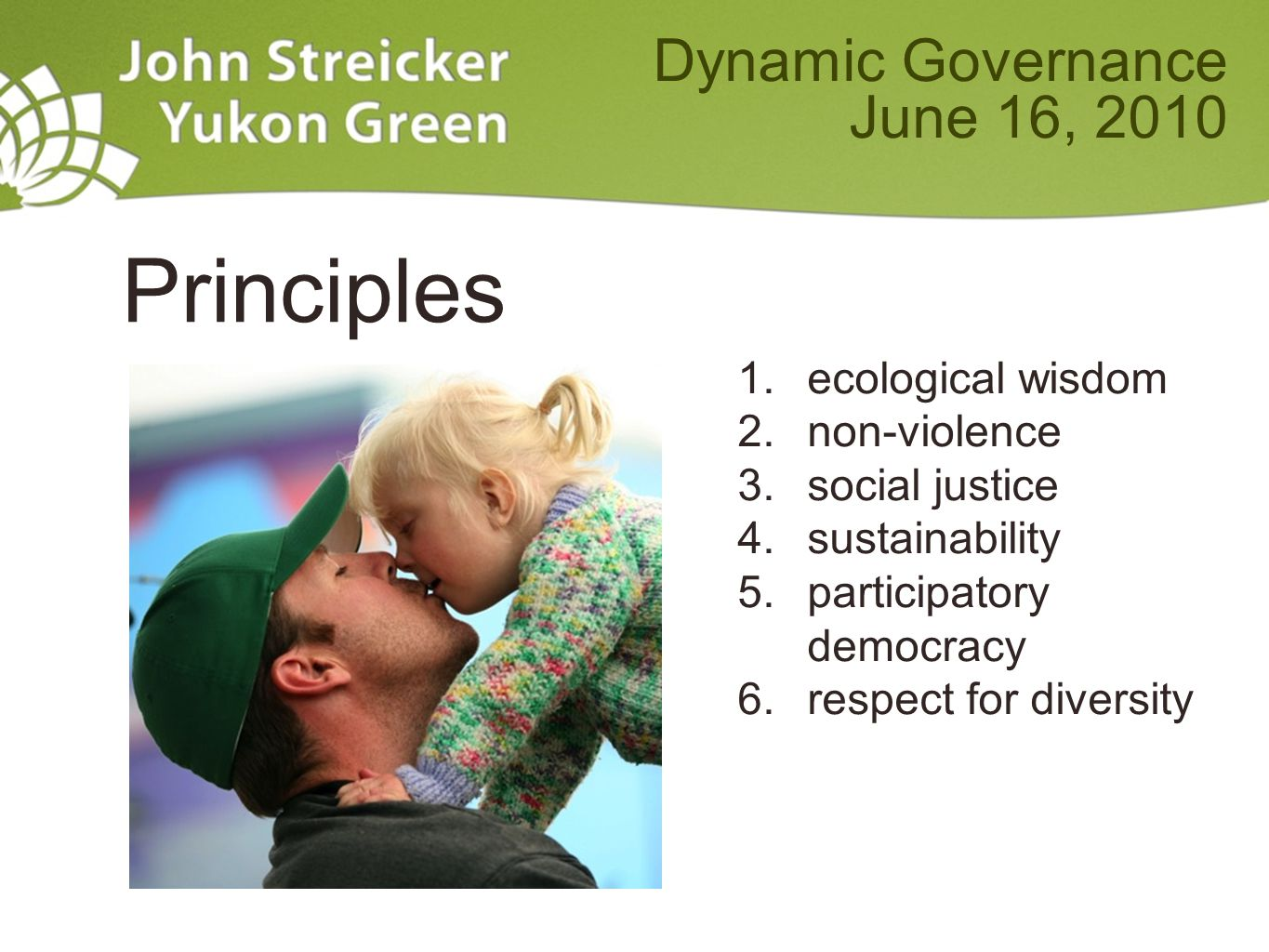 Principles 1.ecological wisdom 2.non-violence 3.social justice 4.sustainability 5.participatory democracy 6.respect for diversity Dynamic Governance June 16, 2010