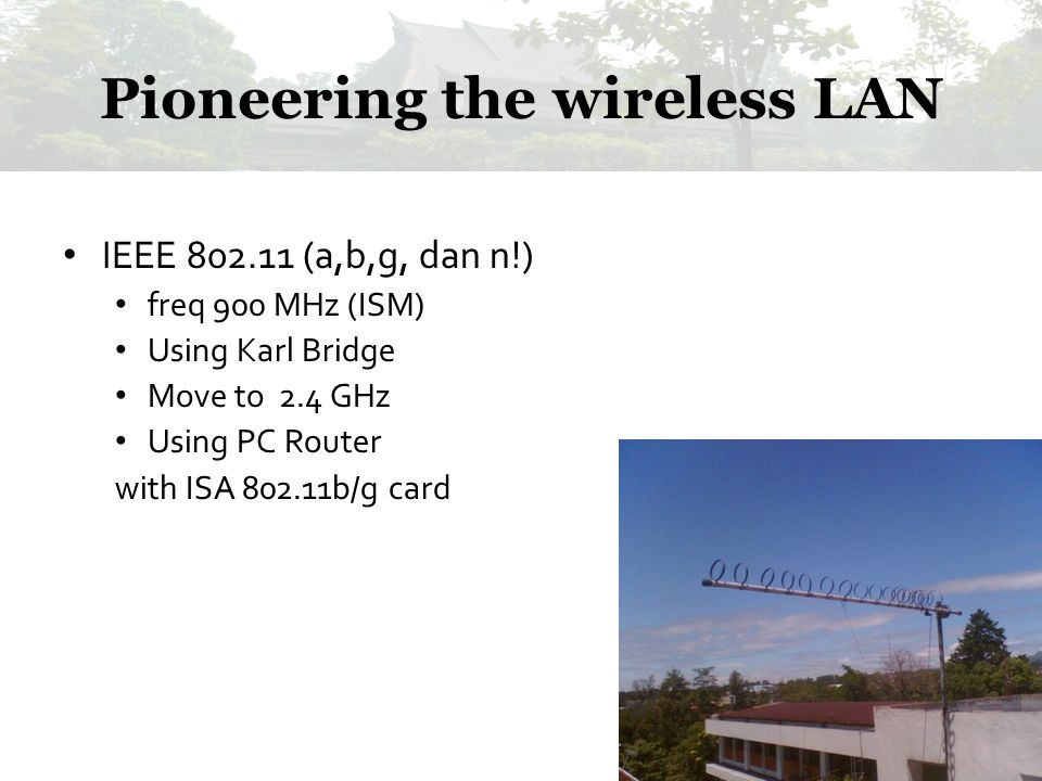 Pioneering the wireless LAN IEEE 802.11 (a,b,g, dan n!) freq 900 MHz (ISM) Using Karl Bridge Move to 2.4 GHz Using PC Router with ISA 802.11b/g card