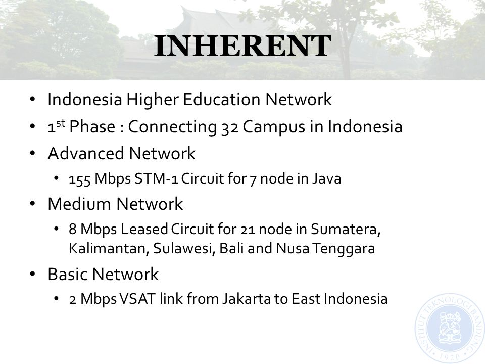 INHERENT Indonesia Higher Education Network 1 st Phase : Connecting 32 Campus in Indonesia Advanced Network 155 Mbps STM-1 Circuit for 7 node in Java