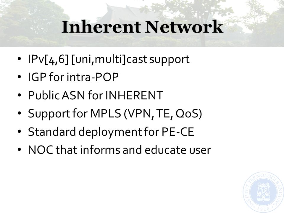 Inherent Network IPv[4,6] [uni,multi]cast support IGP for intra-POP Public ASN for INHERENT Support for MPLS (VPN, TE, QoS) Standard deployment for PE
