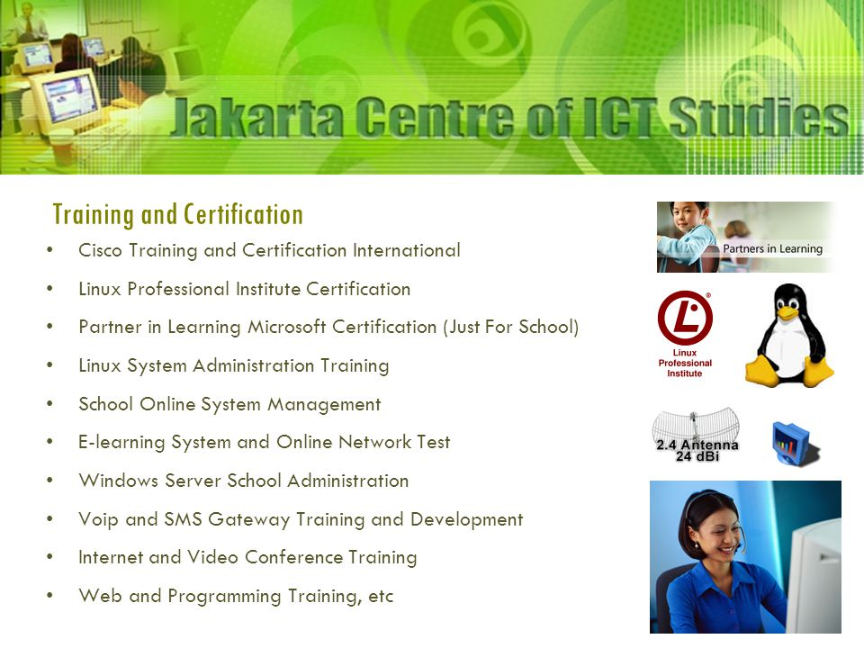 Training and Certification Cisco Training and Certification International Linux Professional Institute Certification Partner in Learning Microsoft Certification (Just For School) Linux System Administration Training School Online System Management E-learning System and Online Network Test Windows Server School Administration Voip and SMS Gateway Training and Development Internet and Video Conference Training Web and Programming Training, etc