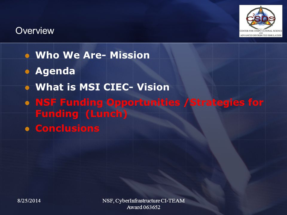 8/25/2014NSF, CyberInfrastructure CI-TEAM Award 063652 Overview Who We Are- Mission Agenda What is MSI CIEC- Vision NSF Funding Opportunities /Strategies for Funding (Lunch) Conclusions