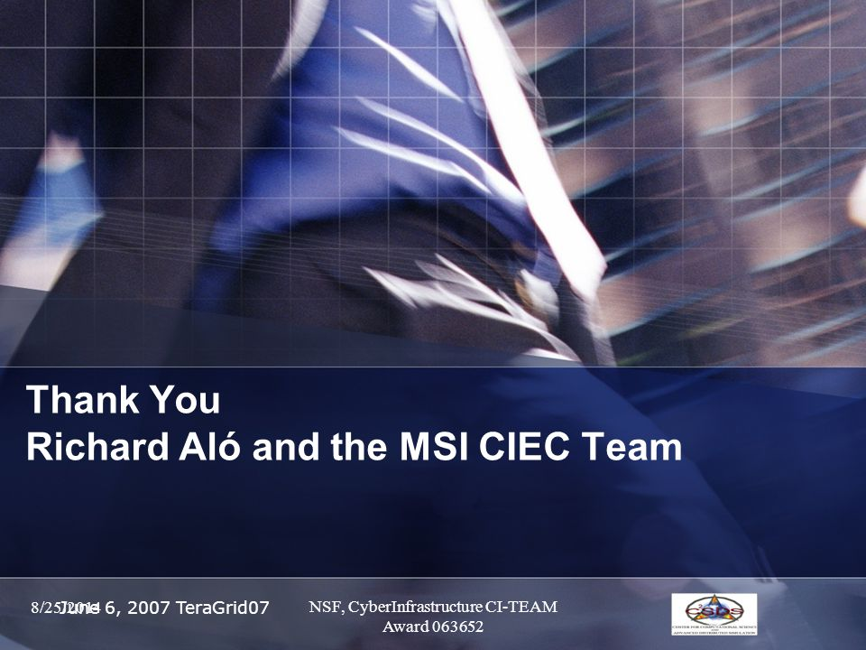 June 6, 2007 TeraGrid07 Thank You Richard Aló and the MSI CIEC Team 8/25/2014 NSF, CyberInfrastructure CI-TEAM Award